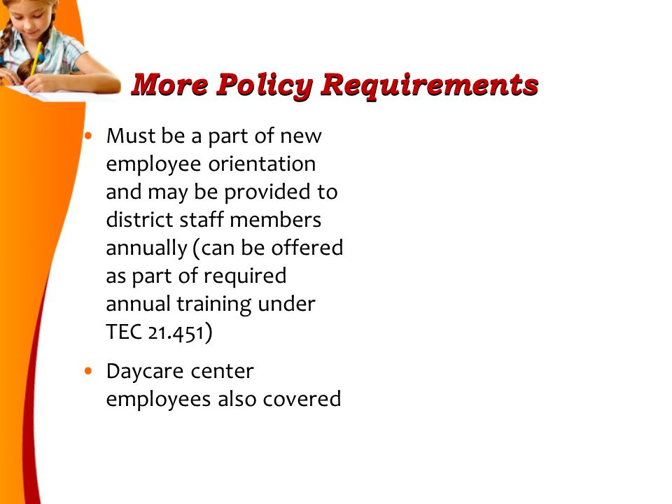 More Policy Requirements Must be a part of new employee orientation and may be provided to district staff members annually (can be offered as part of required annual training under TEC 21.451) Daycare center employees also covered