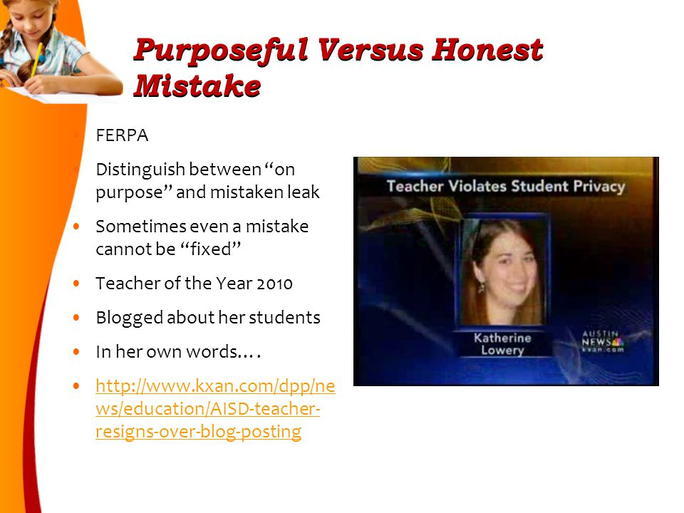 Purposeful Versus Honest Mistake FERPA Distinguish between on purpose and mistaken leak Sometimes even a mistake cannot be fixed Teacher of the Year 2010 Blogged about her students In her own words….