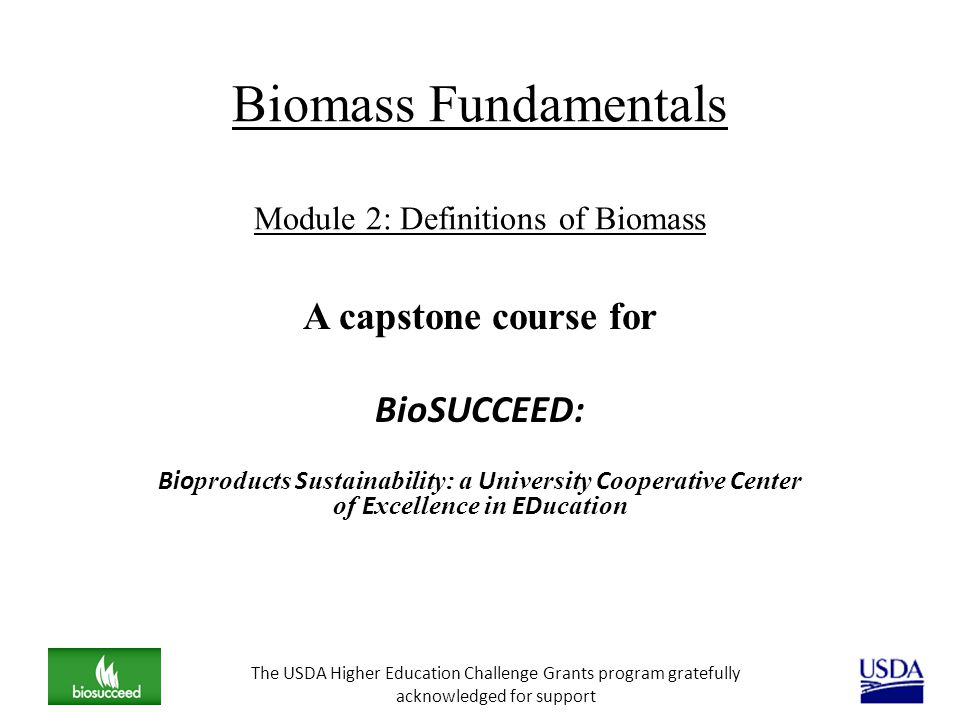 Biomass Fundamentals Module 2: Definitions of Biomass A capstone course for BioSUCCEED: Bio products S ustainability: a U niversity C ooperative C ent