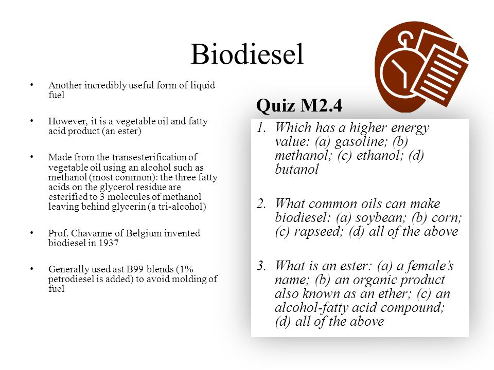 Biodiesel Another incredibly useful form of liquid fuel However, it is a vegetable oil and fatty acid product (an ester) Made from the transesterification of vegetable oil using an alcohol such as methanol (most common): the three fatty acids on the glycerol residue are esterified to 3 molecules of methanol leaving behind glycerin (a tri-alcohol) Prof.