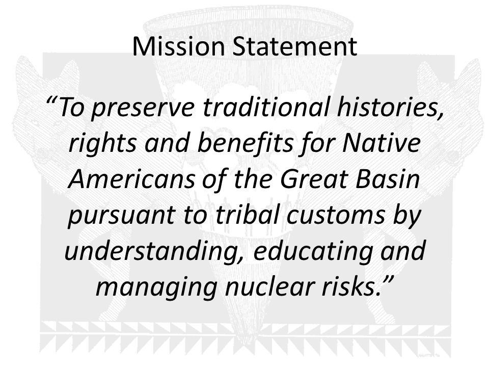 Mission Statement To preserve traditional histories, rights and benefits for Native Americans of the Great Basin pursuant to tribal customs by understanding, educating and managing nuclear risks.