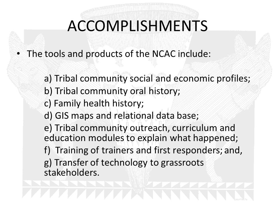 ACCOMPLISHMENTS The tools and products of the NCAC include: a) Tribal community social and economic profiles; b) Tribal community oral history; c) Family health history; d) GIS maps and relational data base; e) Tribal community outreach, curriculum and education modules to explain what happened; f) Training of trainers and first responders; and, g) Transfer of technology to grassroots stakeholders.