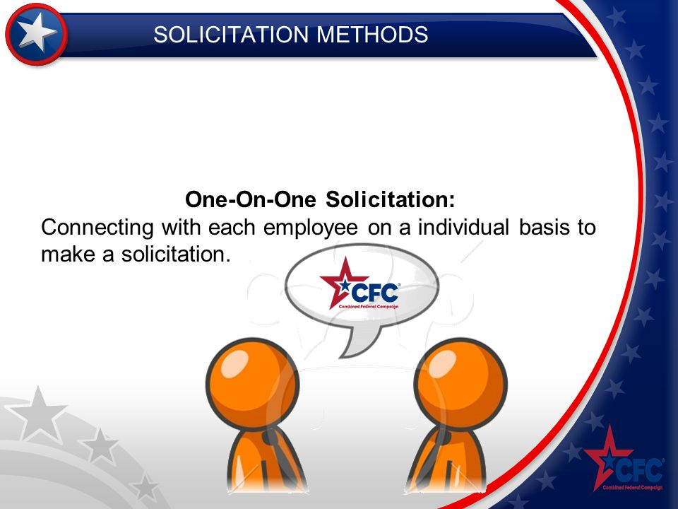 SOLICITATION METHODS One-On-One Solicitation: Connecting with each employee on a individual basis to make a solicitation.