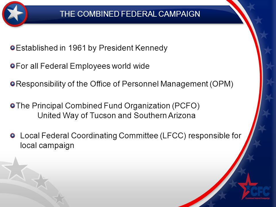 THE COMBINED FEDERAL CAMPAIGN Established in 1961 by President Kennedy Responsibility of the Office of Personnel Management (OPM) For all Federal Employees world wide Local Federal Coordinating Committee (LFCC) responsible for local campaign The Principal Combined Fund Organization (PCFO) United Way of Tucson and Southern Arizona