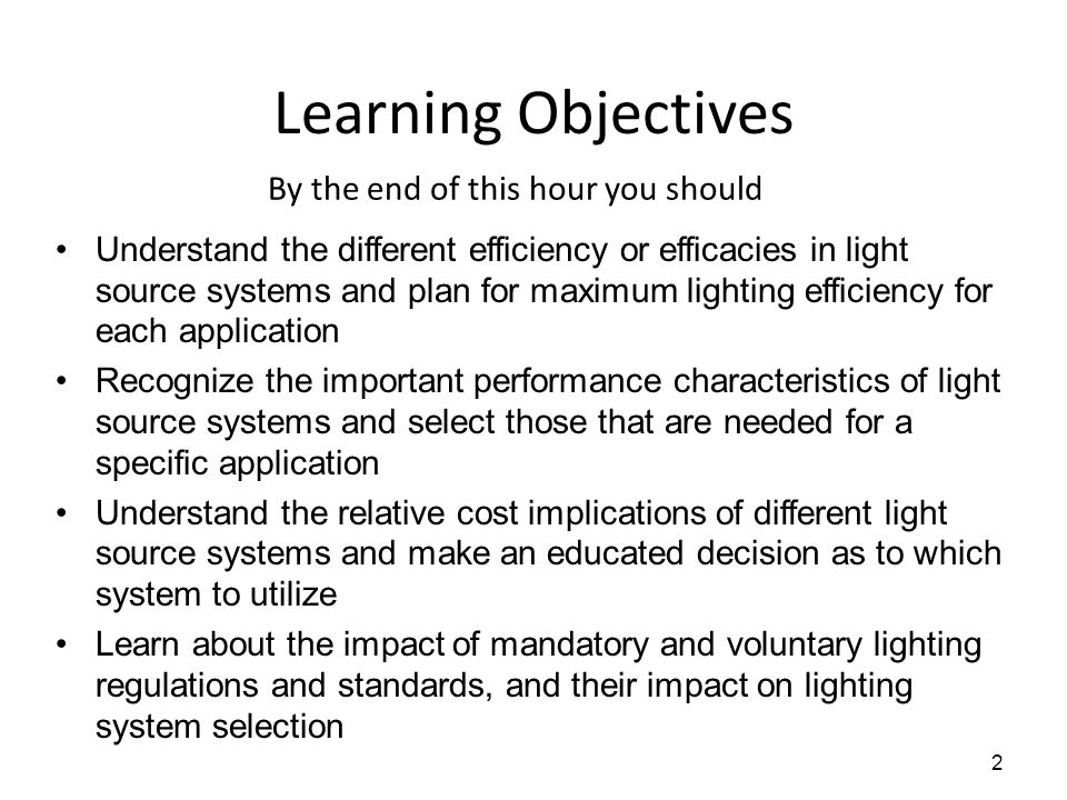 Learning Objectives By the end of this hour you should Understand the different efficiency or efficacies in light source systems and plan for maximum