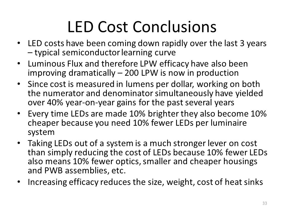 LED Cost Conclusions LED costs have been coming down rapidly over the last 3 years – typical semiconductor learning curve Luminous Flux and therefore