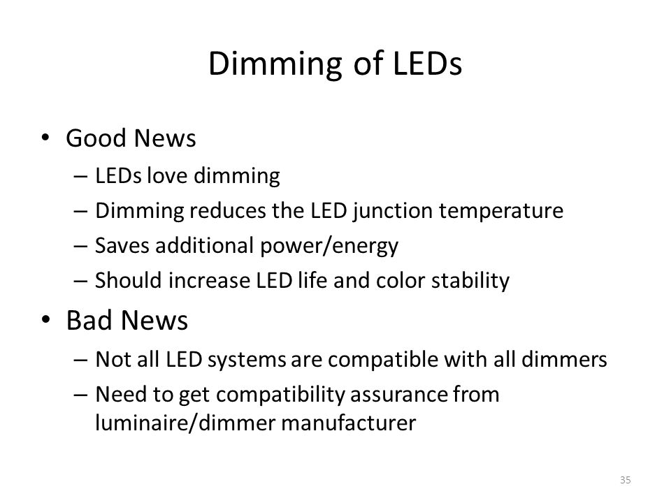 Dimming of LEDs Good News – LEDs love dimming – Dimming reduces the LED junction temperature – Saves additional power/energy – Should increase LED lif