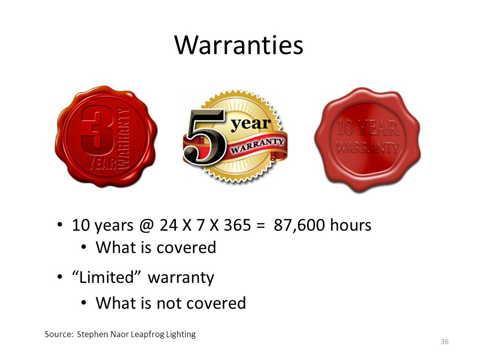 """Warranties Source: Stephen Naor Leapfrog Lighting 10 years @ 24 X 7 X 365 = 87,600 hours What is covered """"Limited"""" warranty What is not covered 36"""