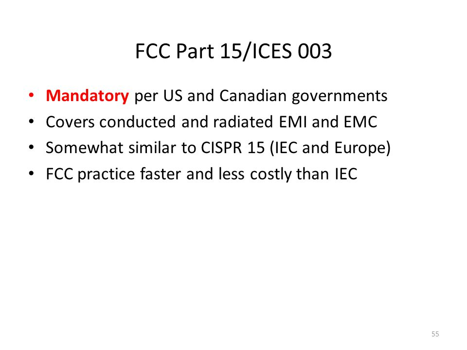 FCC Part 15/ICES 003 Mandatory per US and Canadian governments Covers conducted and radiated EMI and EMC Somewhat similar to CISPR 15 (IEC and Europe)