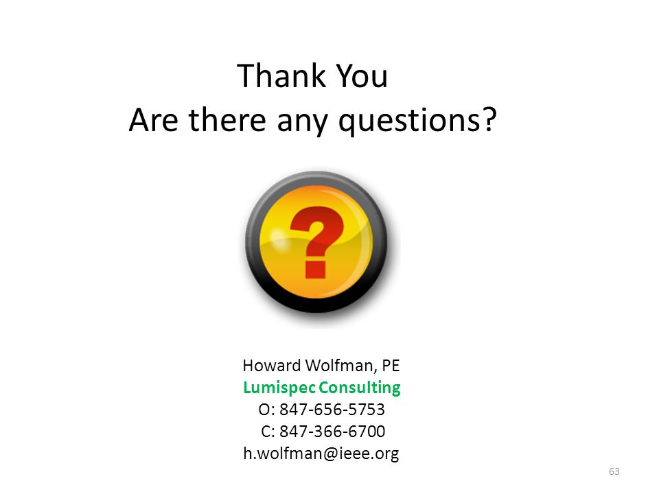Thank You Are there any questions? Howard Wolfman, PE Lumispec Consulting O: 847-656-5753 C: 847-366-6700 h.wolfman@ieee.org 63