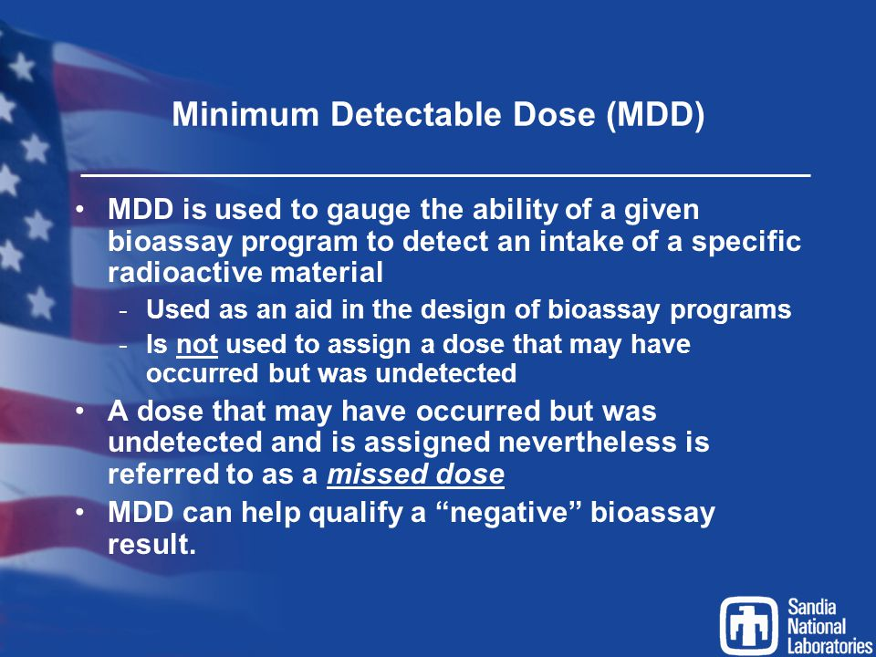 Minimum Detectable Dose (MDD) MDD is used to gauge the ability of a given bioassay program to detect an intake of a specific radioactive material -Use
