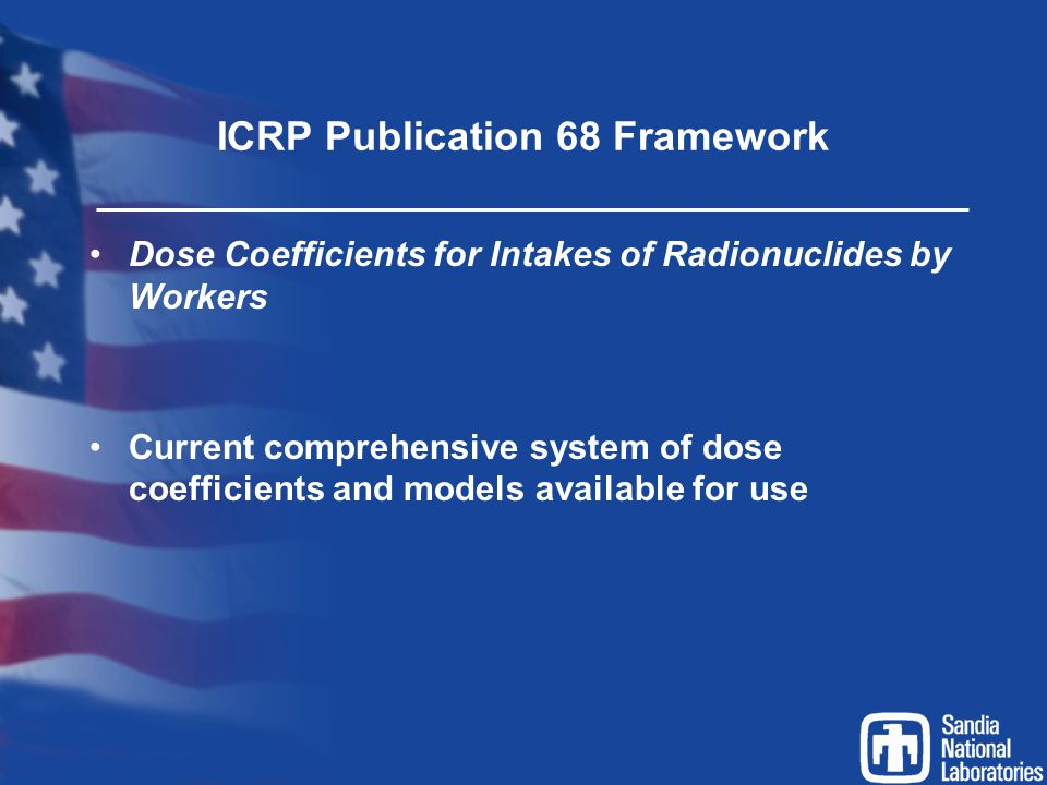 ICRP Publication 68 Framework Dose Coefficients for Intakes of Radionuclides by Workers Current comprehensive system of dose coefficients and models a