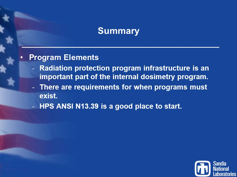 Summary Program Elements -Radiation protection program infrastructure is an important part of the internal dosimetry program. -There are requirements