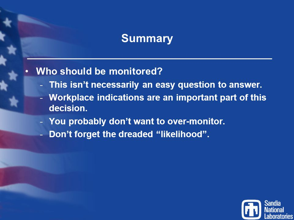Summary Who should be monitored? -This isn't necessarily an easy question to answer. -Workplace indications are an important part of this decision. -Y
