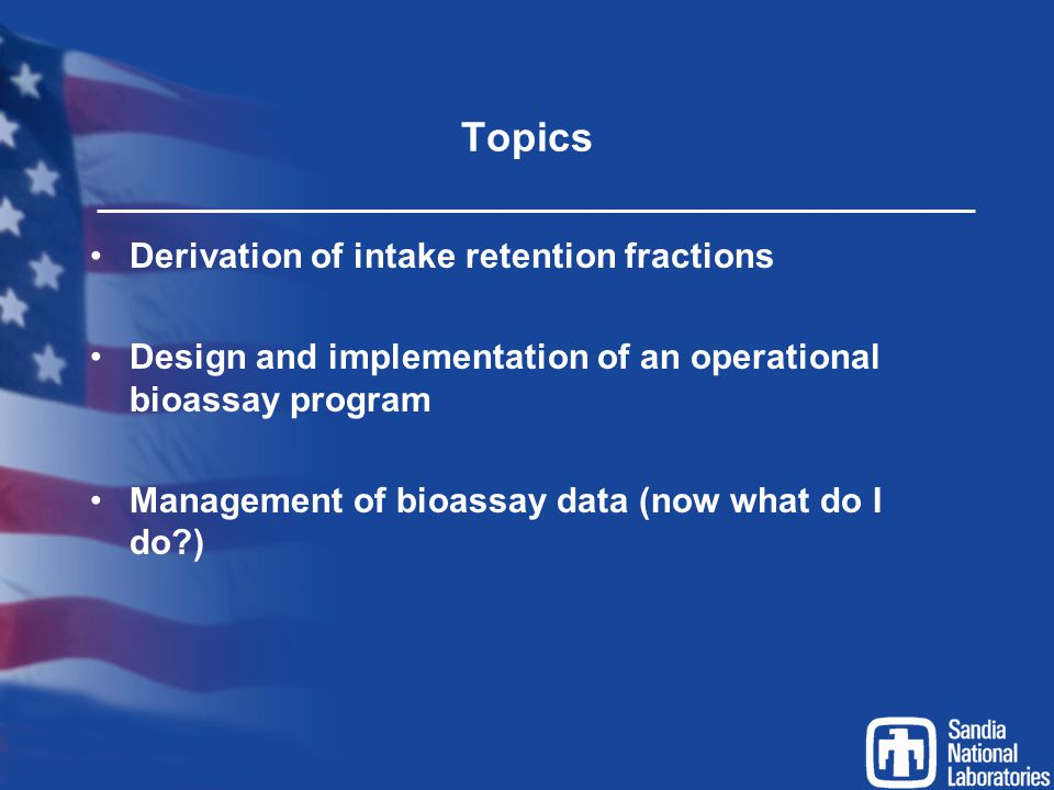 Topics Derivation of intake retention fractions Design and implementation of an operational bioassay program Management of bioassay data (now what do