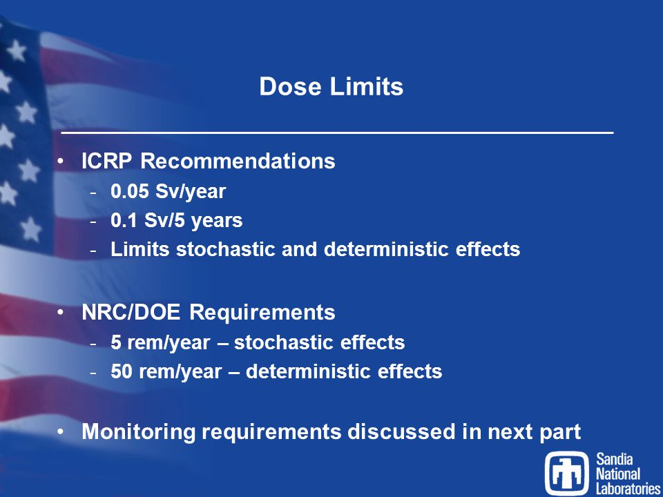 Dose Limits ICRP Recommendations -0.05 Sv/year -0.1 Sv/5 years -Limits stochastic and deterministic effects NRC/DOE Requirements -5 rem/year – stochas