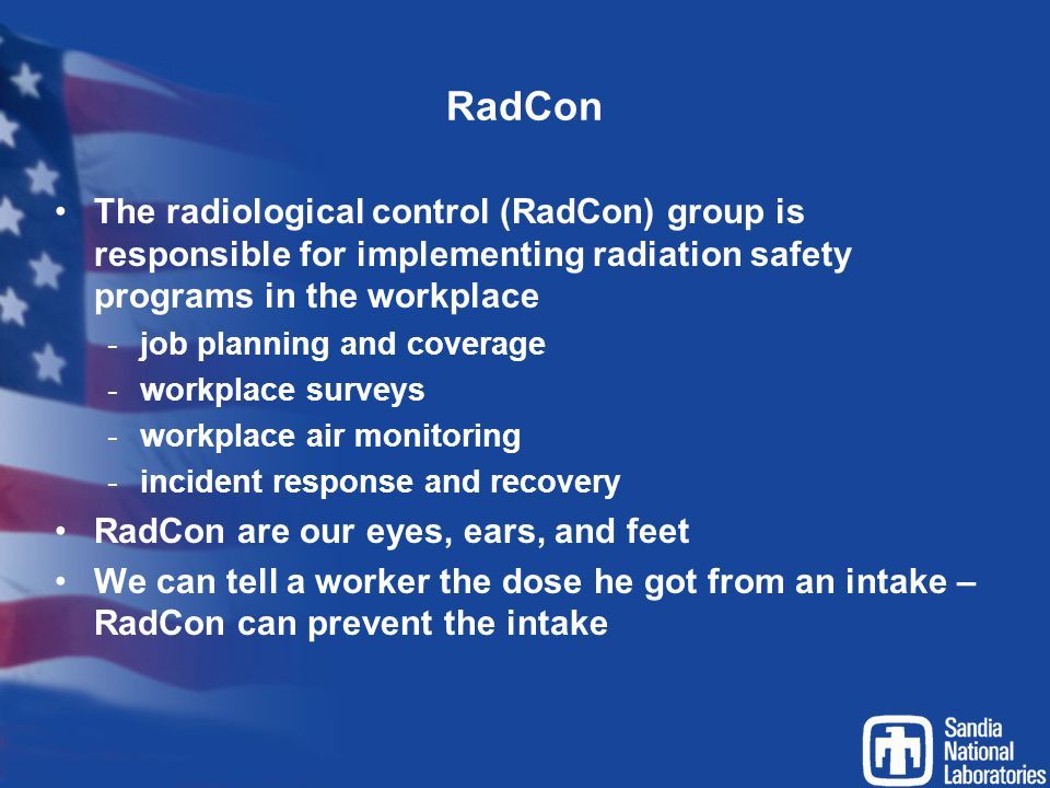RadCon The radiological control (RadCon) group is responsible for implementing radiation safety programs in the workplace -job planning and coverage -