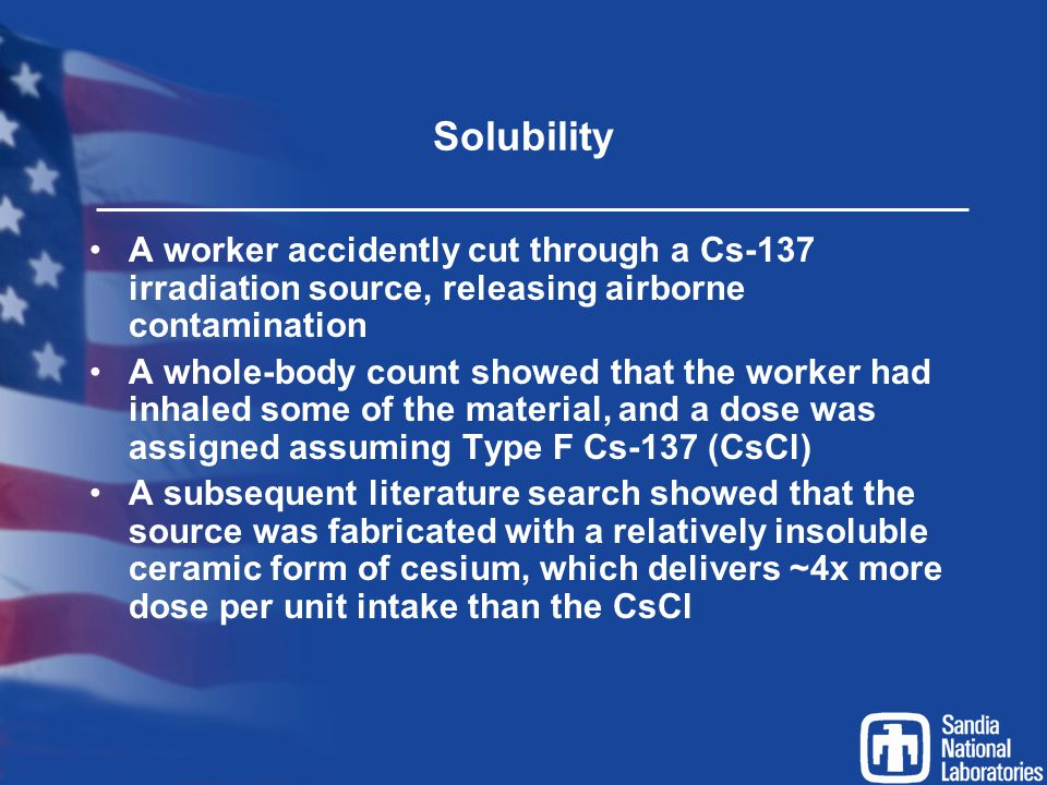 Solubility A worker accidently cut through a Cs-137 irradiation source, releasing airborne contamination A whole-body count showed that the worker had