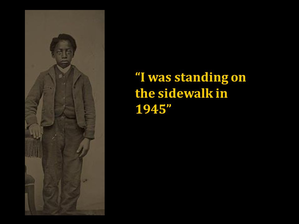 I was standing on the sidewalk in 1945