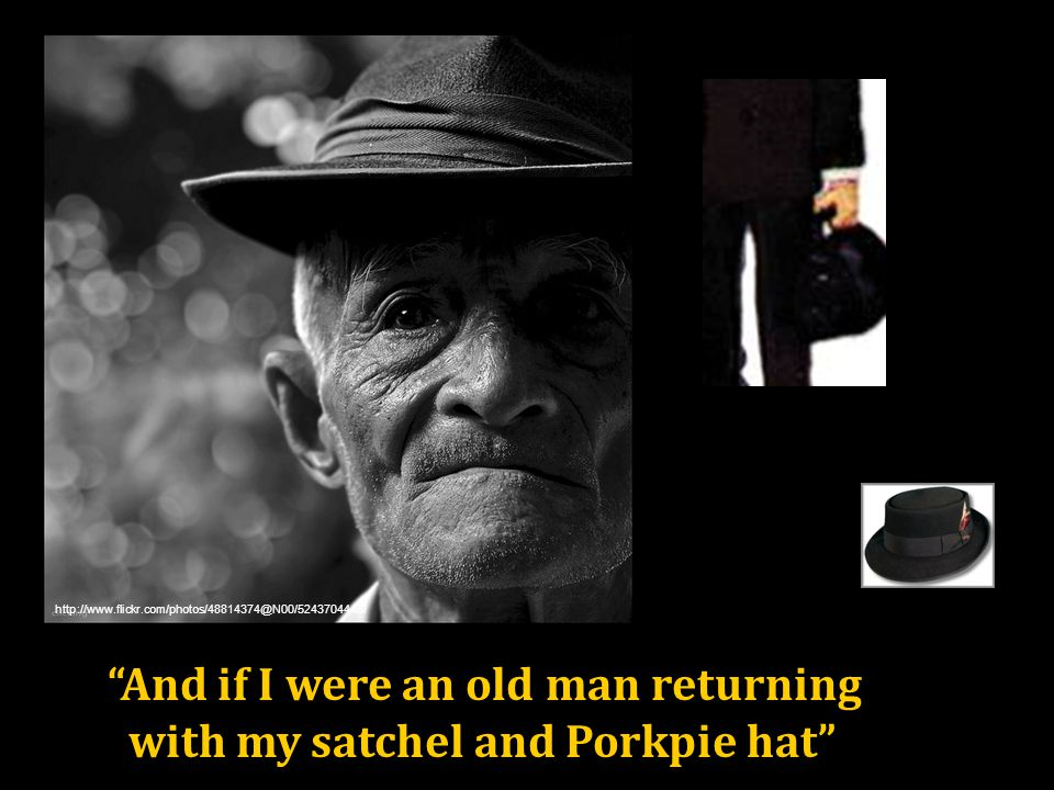 And if I were an old man returning with my satchel and Porkpie hat http://www.flickr.com/photos/48814374@N00/5243704448/
