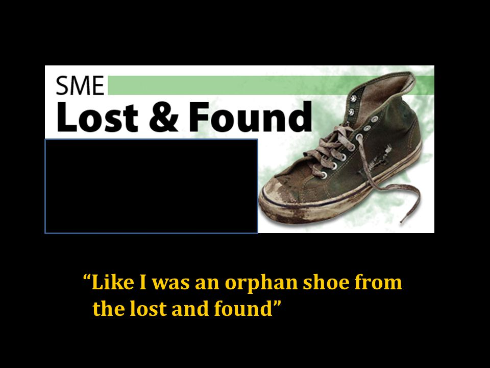 Like I was an orphan shoe from the lost and found