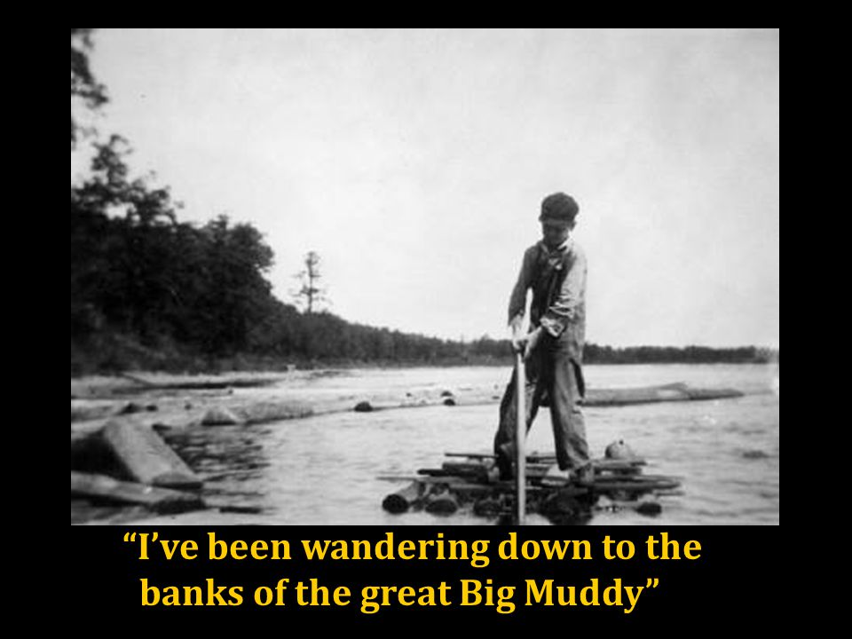 I've been wandering down to the banks of the great Big Muddy