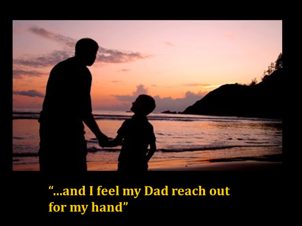 …and I feel my Dad reach out for my hand