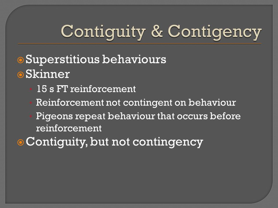 Superstitious behaviours  Skinner 15 s FT reinforcement Reinforcement not contingent on behaviour Pigeons repeat behaviour that occurs before reinforcement  Contiguity, but not contingency