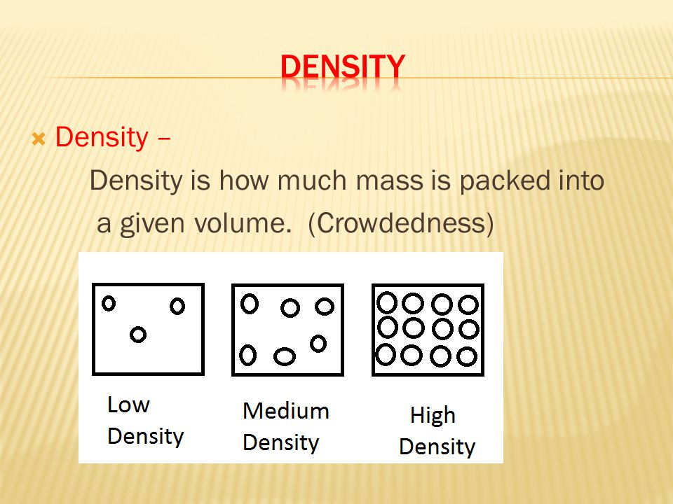  Density – Density is how much mass is packed into a given volume. (Crowdedness)