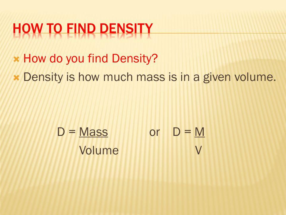 Mass = 9g Volume = 27cm3 D = 9g 27cm3 D =.33 g/cm3