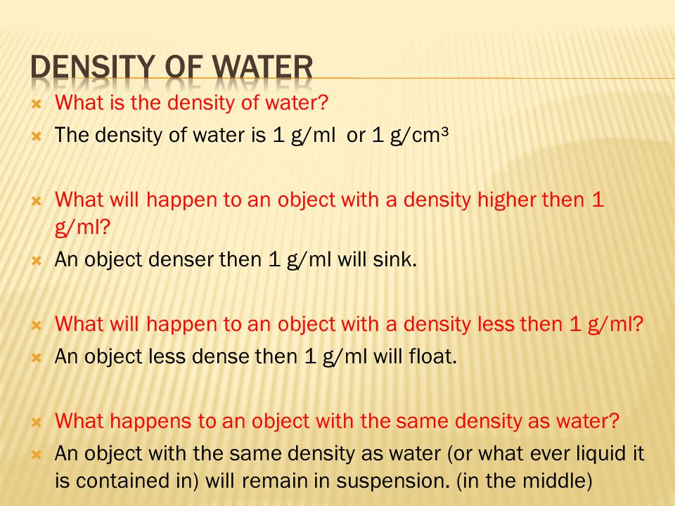 What is the density of water?  The density of water is 1 g/ml or 1 g/cm³  What will happen to an object with a density higher then 1 g/ml?  An ob