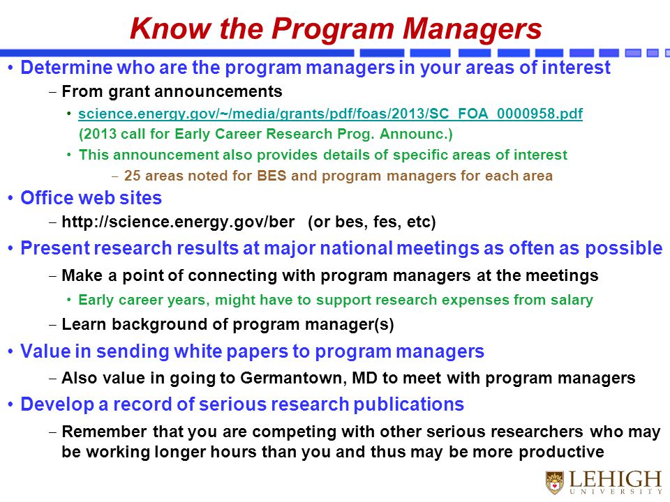Know the Program Managers Determine who are the program managers in your areas of interest ‒ From grant announcements science.energy.gov/~/media/grants/pdf/foas/2013/SC_FOA_0000958.pdf (2013 call for Early Career Research Prog.