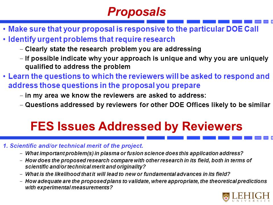 Proposals Make sure that your proposal is responsive to the particular DOE Call Identify urgent problems that require research ‒ Clearly state the research problem you are addressing ‒ If possible indicate why your approach is unique and why you are uniquely qualified to address the problem Learn the questions to which the reviewers will be asked to respond and address those questions in the proposal you prepare ‒ in my area we know the reviewers are asked to address: ‒ Questions addressed by reviewers for other DOE Offices likely to be similar FES Issues Addressed by Reviewers 1.