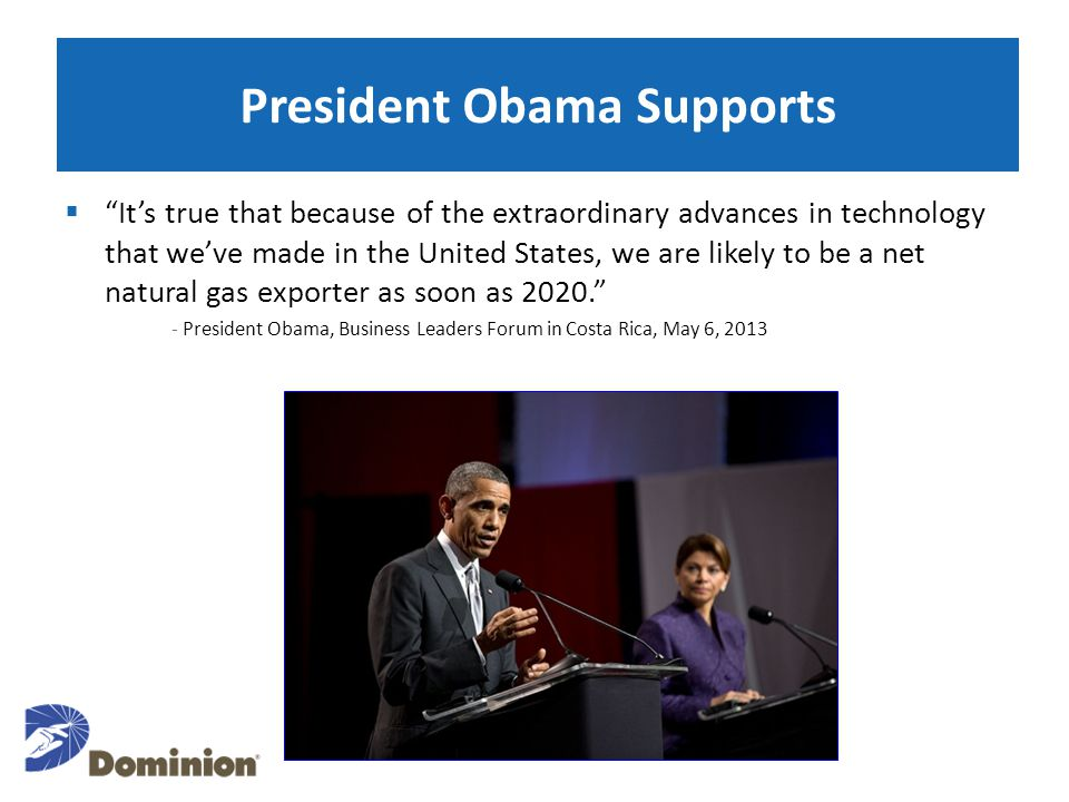President Obama Supports  It's true that because of the extraordinary advances in technology that we've made in the United States, we are likely to be a net natural gas exporter as soon as 2020. - President Obama, Business Leaders Forum in Costa Rica, May 6, 2013