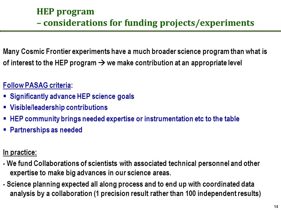HEP program – considerations for funding projects/experiments Many Cosmic Frontier experiments have a much broader science program than what is of interest to the HEP program  we make contribution at an appropriate level Follow PASAG criteria:  Significantly advance HEP science goals  Visible/leadership contributions  HEP community brings needed expertise or instrumentation etc to the table  Partnerships as needed In practice: - We fund Collaborations of scientists with associated technical personnel and other expertise to make big advances in our science areas.