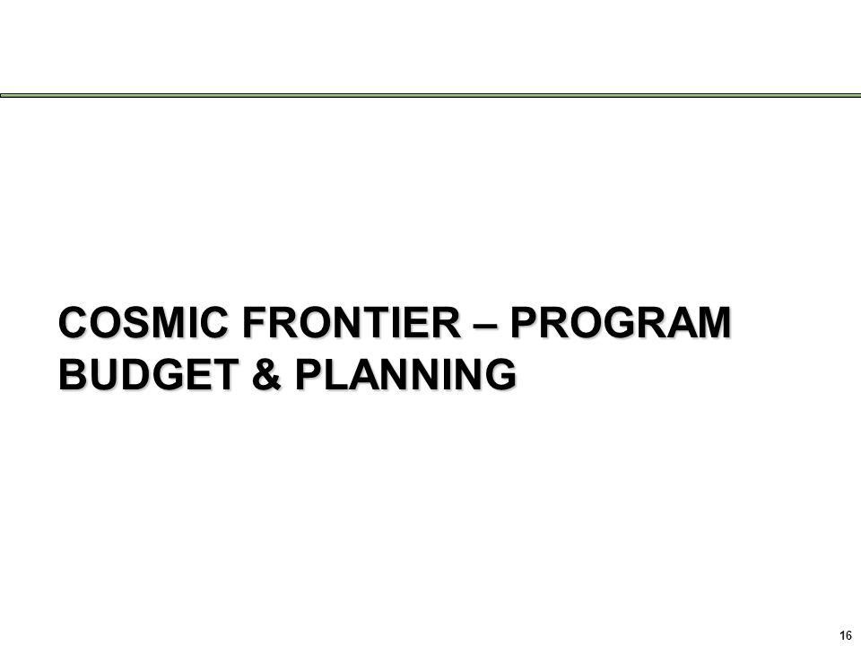 COSMIC FRONTIER – PROGRAM BUDGET & PLANNING 16