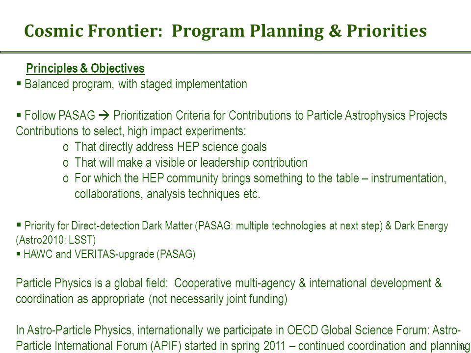 Cosmic Frontier: Program Planning & Priorities 19 Principles & Objectives  Balanced program, with staged implementation  Follow PASAG  Prioritization Criteria for Contributions to Particle Astrophysics Projects Contributions to select, high impact experiments: oThat directly address HEP science goals oThat will make a visible or leadership contribution oFor which the HEP community brings something to the table – instrumentation, collaborations, analysis techniques etc.