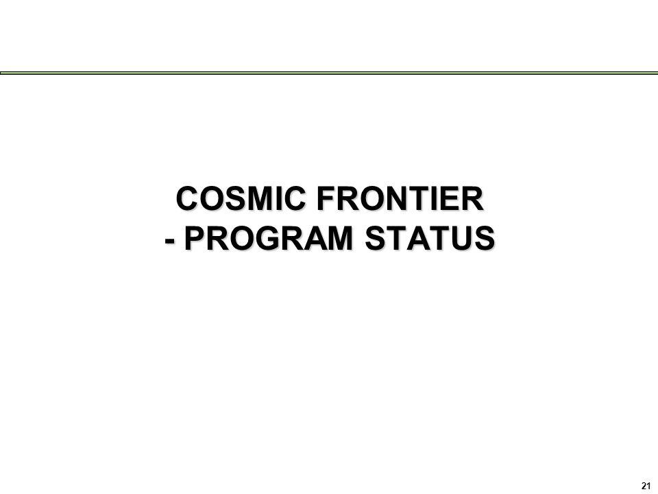 COSMIC FRONTIER - PROGRAM STATUS 21
