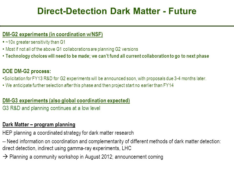 Direct-Detection Dark Matter - Future DM-G2 experiments (in coordination w/NSF) ~10x greater sensitivity than G1 Most if not all of the above G1 collaborations are planning G2 versions Technology choices will need to be made; we can't fund all current collaboration to go to next phase DOE DM-G2 process: Solicitation for FY13 R&D for G2 experiments will be announced soon, with proposals due 3-4 months later.