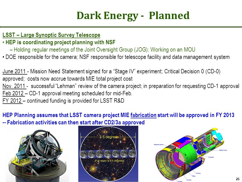 Dark Energy - Planned LSST – Large Synoptic Survey Telescope HEP is coordinating project planning with NSF – Holding regular meetings of the Joint Oversight Group (JOG); Working on an MOU DOE responsible for the camera; NSF responsible for telescope facility and data management system June 2011 - Mission Need Statement signed for a Stage IV experiment; Critical Decision 0 (CD-0) approved; costs now accrue towards MIE total project cost Nov.