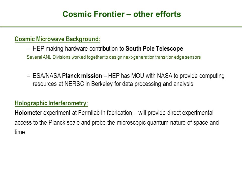 Cosmic Frontier – other efforts Cosmic Microwave Background: –HEP making hardware contribution to South Pole Telescope Several ANL Divisions worked together to design next-generation transition edge sensors –ESA/NASA Planck mission – HEP has MOU with NASA to provide computing resources at NERSC in Berkeley for data processing and analysis Holographic Interferometry: Holometer experiment at Fermilab in fabrication – will provide direct experimental access to the Planck scale and probe the microscopic quantum nature of space and time.