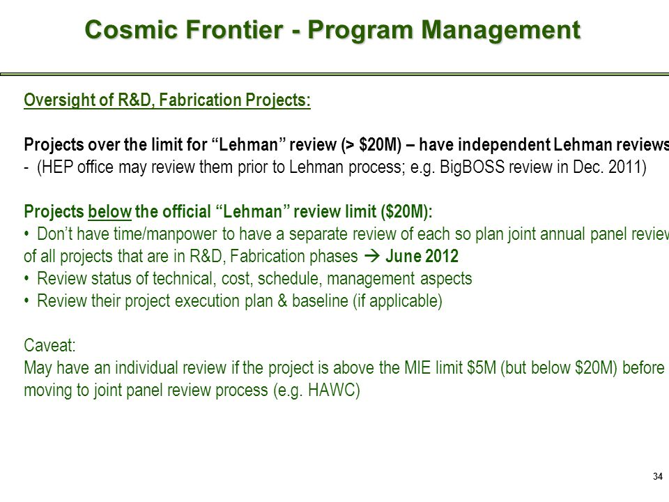 34 Cosmic Frontier - Recent Activities Oversight of R&D, Fabrication Projects: Projects over the limit for Lehman review (> $20M) – have independent Lehman reviews -(HEP office may review them prior to Lehman process; e.g.