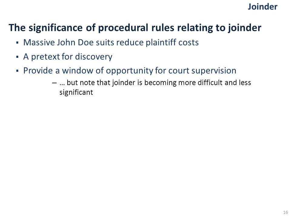 Joinder The significance of procedural rules relating to joinder  Massive John Doe suits reduce plaintiff costs  A pretext for discovery  Provide a window of opportunity for court supervision – … but note that joinder is becoming more difficult and less significant 16