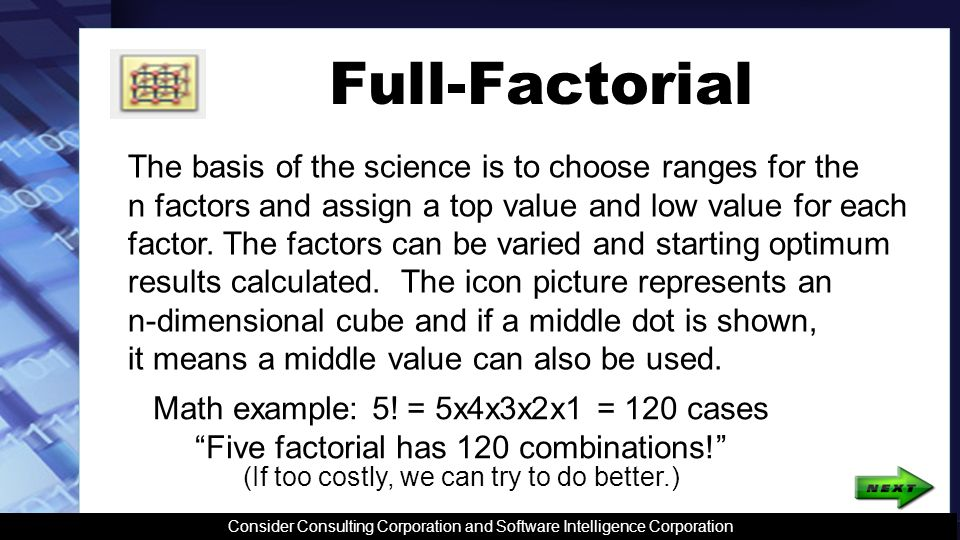 Full-Factorial The basis of the science is to choose ranges for the n factors and assign a top value and low value for each factor.