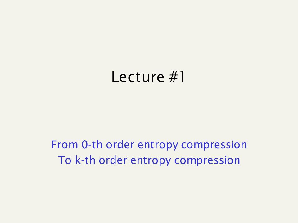 Lecture #1 From 0-th order entropy compression To k-th order entropy compression