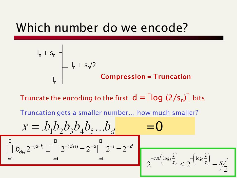 Which number do we encode? Truncate the encoding to the first d =  log (2/s n )  bits Truncation gets a smaller number… how much smaller? Compressio