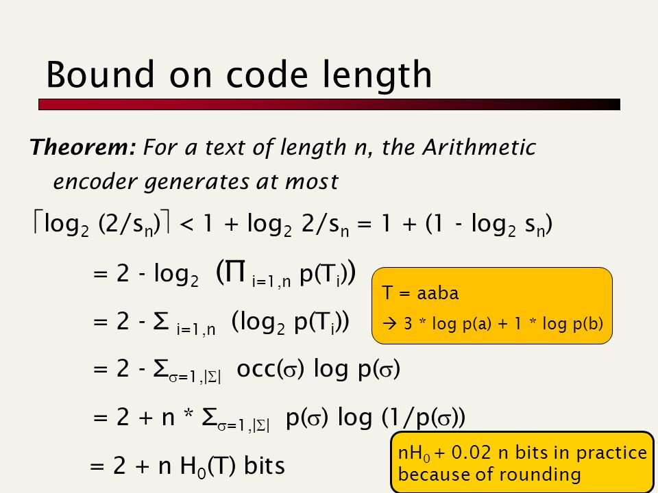 Bound on code length Theorem: For a text of length n, the Arithmetic encoder generates at most  log 2 (2/s n )  < 1 + log 2 2/s n = 1 + (1 - log 2 s n ) = 2 - log 2 (∏ i=1,n p(T i ) ) = 2 - ∑ i=1,n ( log 2 p(T i ) ) = 2 - ∑  =1,|  | occ(  ) log p(  ) = 2 + n * ∑  =1,|  | p(  ) log (1/p(  )) = 2 + n H 0 (T) bits nH 0 + 0.02 n bits in practice because of rounding T = aaba  3 * log p(a) + 1 * log p(b)