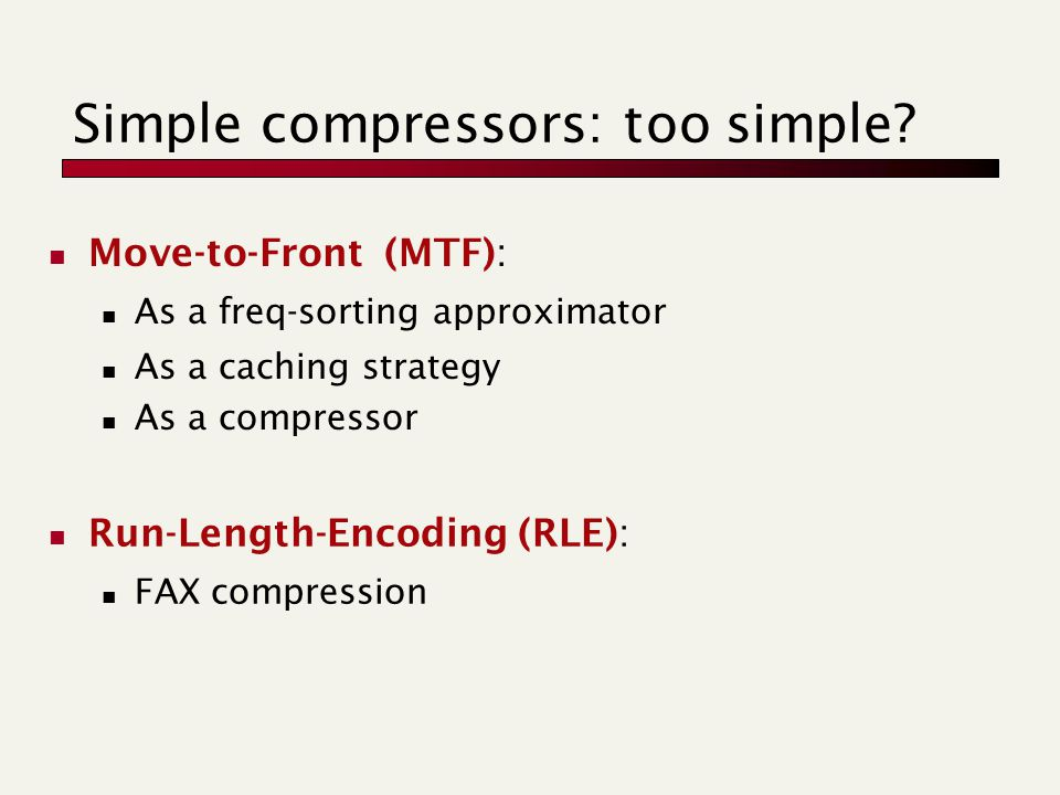 Simple compressors: too simple? Move-to-Front (MTF): As a freq-sorting approximator As a caching strategy As a compressor Run-Length-Encoding (RLE): F