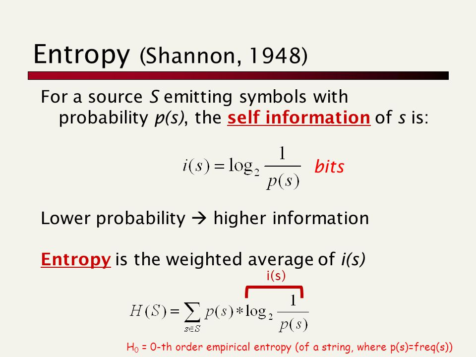 Entropy (Shannon, 1948) For a source S emitting symbols with probability p(s), the self information of s is: bits Lower probability  higher information Entropy is the weighted average of i(s) H 0 = 0-th order empirical entropy (of a string, where p(s)=freq(s)) i(s)