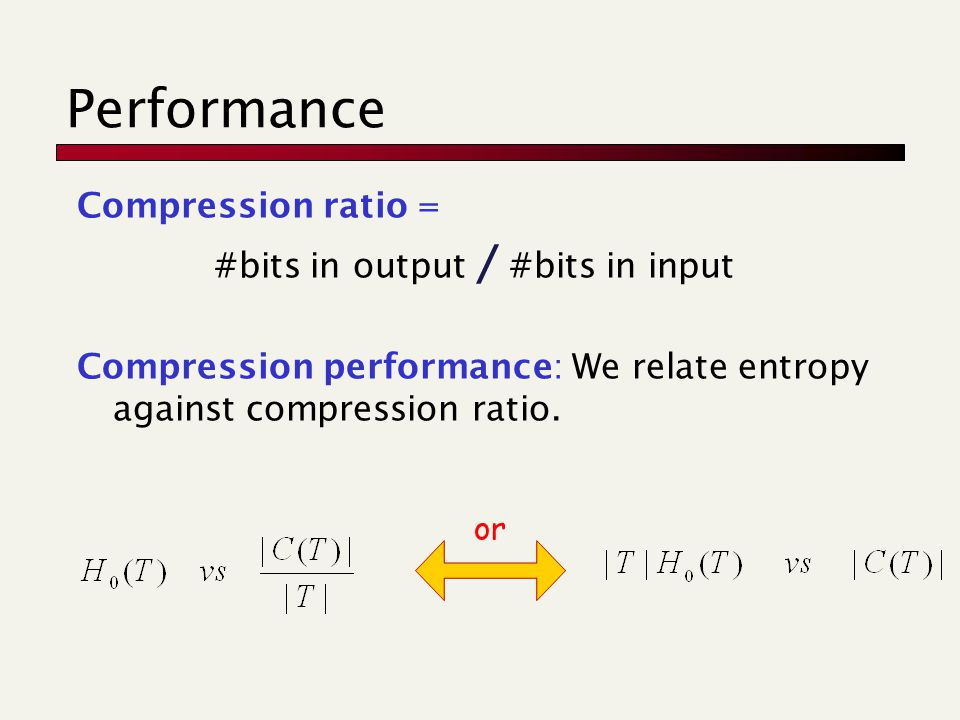 Performance Compression ratio = #bits in output / #bits in input Compression performance: We relate entropy against compression ratio.